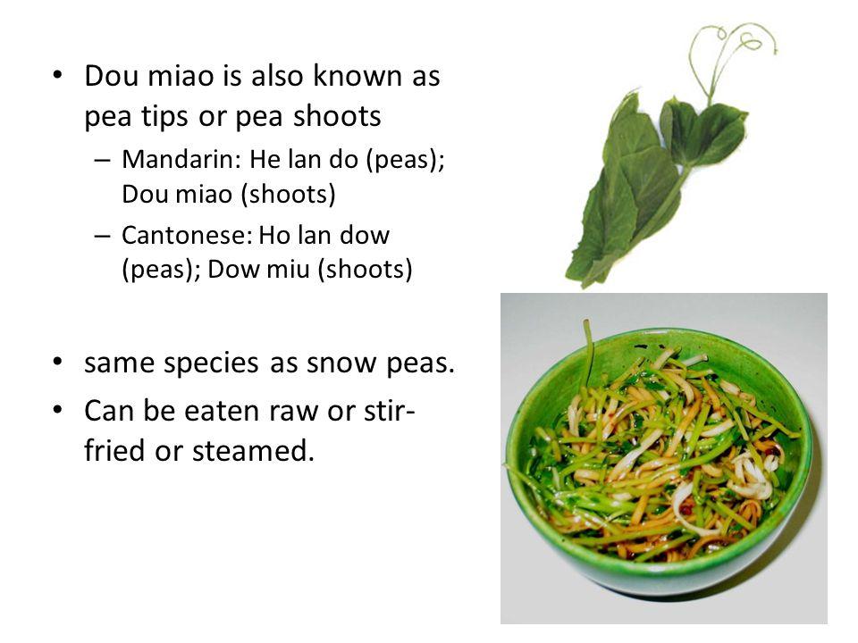 Dou miao is also known as pea tips or pea shoots – Mandarin: He lan do (peas); Dou miao (shoots) – Cantonese: Ho lan dow (peas); Dow miu (shoots) same