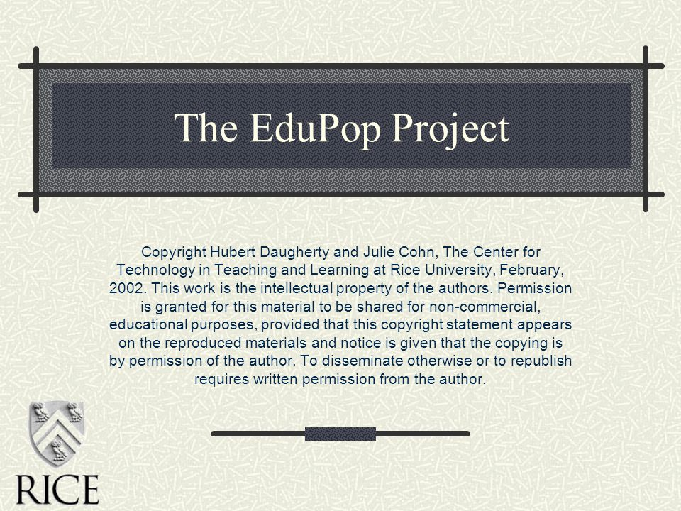 The EduPop Project Copyright Hubert Daugherty and Julie Cohn, The Center for Technology in Teaching and Learning at Rice University, February, 2002.