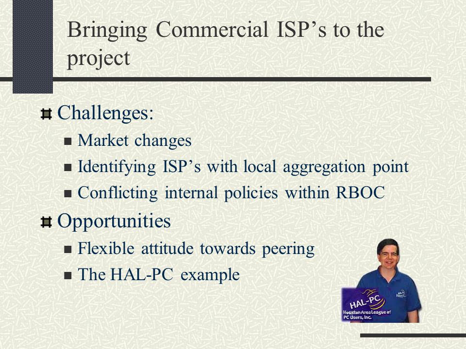 Bringing Commercial ISP's to the project Challenges: Market changes Identifying ISP's with local aggregation point Conflicting internal policies within RBOC Opportunities Flexible attitude towards peering The HAL-PC example