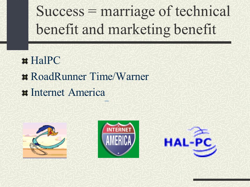 Success = marriage of technical benefit and marketing benefit HalPC RoadRunner Time/Warner Internet America