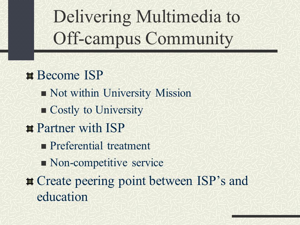 Delivering Multimedia to Off-campus Community Become ISP Not within University Mission Costly to University Partner with ISP Preferential treatment Non-competitive service Create peering point between ISP's and education