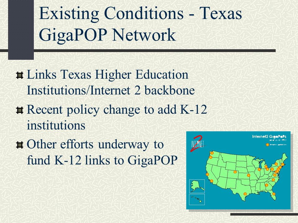 Existing Conditions - Texas GigaPOP Network Links Texas Higher Education Institutions/Internet 2 backbone Recent policy change to add K-12 institutions Other efforts underway to fund K-12 links to GigaPOP