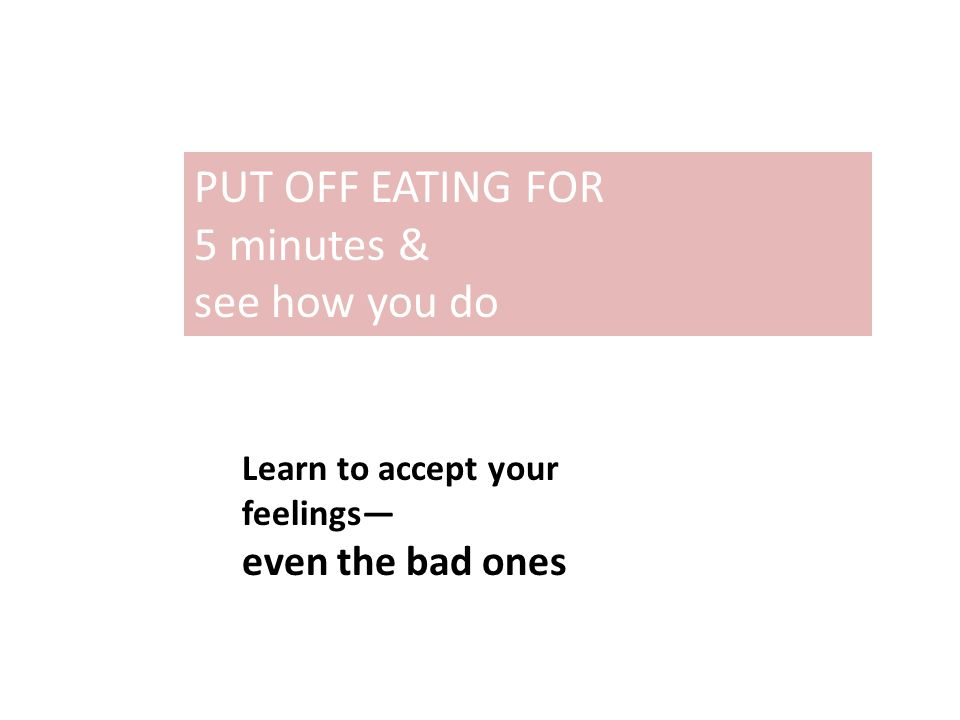 PUT OFF EATING FOR 5 minutes & see how you do Learn to accept your feelings— even the bad ones