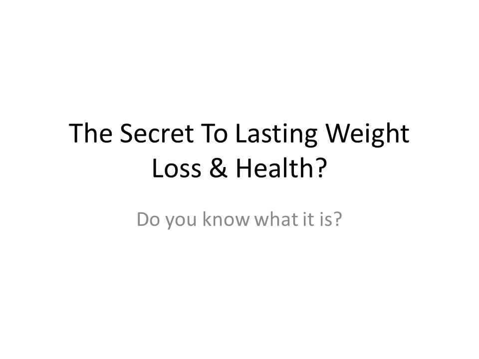 The Secret To Lasting Weight Loss & Health Do you know what it is