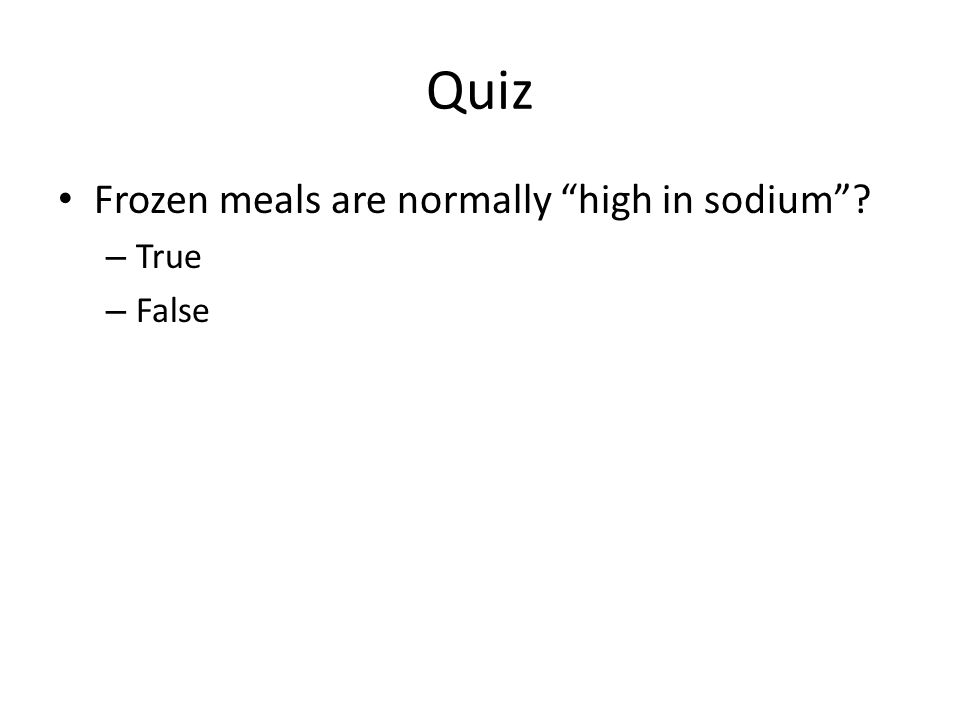 Quiz Frozen meals are normally high in sodium – True – False