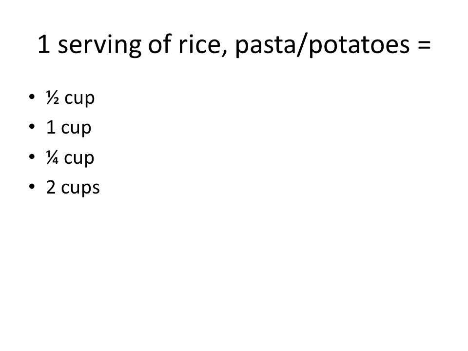 1 serving of rice, pasta/potatoes = ½ cup 1 cup ¼ cup 2 cups