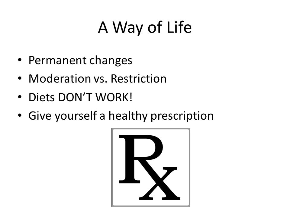 A Way of Life Permanent changes Moderation vs. Restriction Diets DON'T WORK.