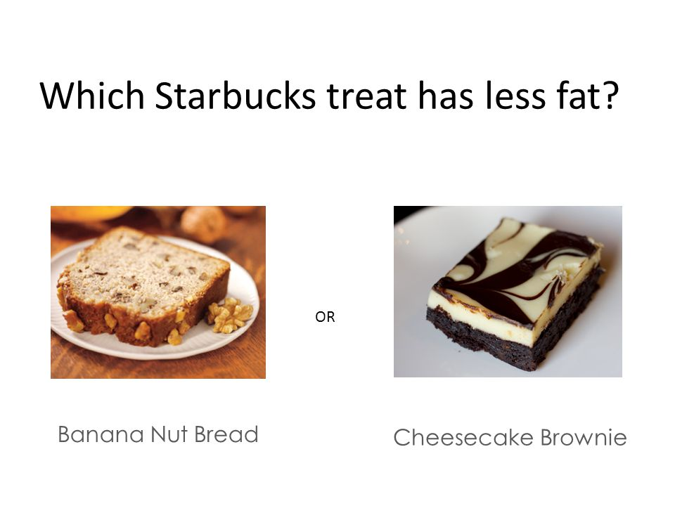 Which Starbucks treat has less fat Banana Nut Bread Cheesecake Brownie OR
