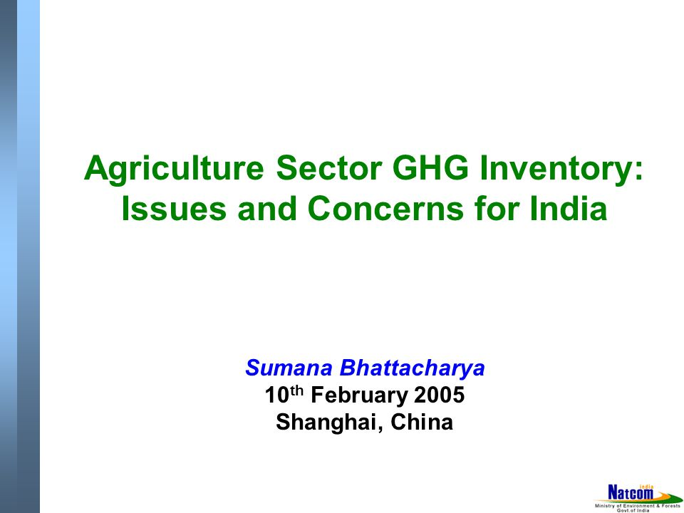Agriculture Sector GHG Inventory: Issues and Concerns for India Sumana Bhattacharya 10 th February 2005 Shanghai, China