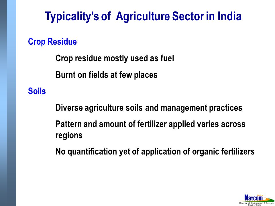 Typicality s of Agriculture Sector in India Crop Residue Crop residue mostly used as fuel Burnt on fields at few places Soils Diverse agriculture soils and management practices Pattern and amount of fertilizer applied varies across regions No quantification yet of application of organic fertilizers