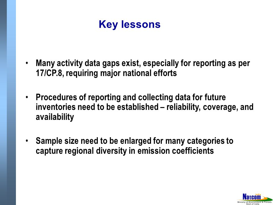 Many activity data gaps exist, especially for reporting as per 17/CP.8, requiring major national efforts Procedures of reporting and collecting data for future inventories need to be established – reliability, coverage, and availability Sample size need to be enlarged for many categories to capture regional diversity in emission coefficients Key lessons