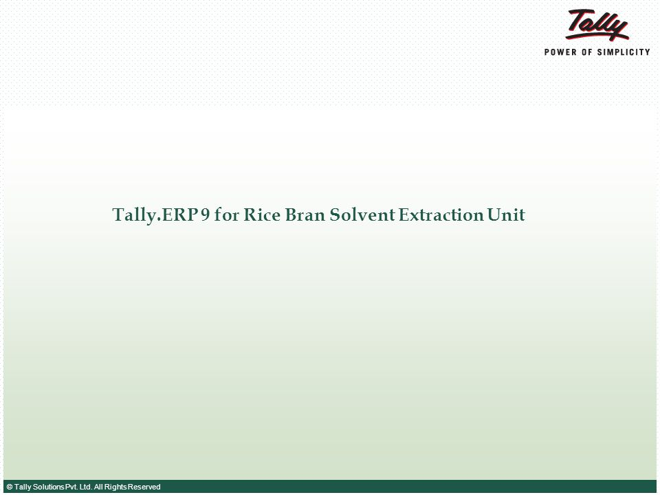 © Tally Solutions Pvt. Ltd. All Rights Reserved Tally.ERP 9 for Rice Bran Solvent Extraction Unit