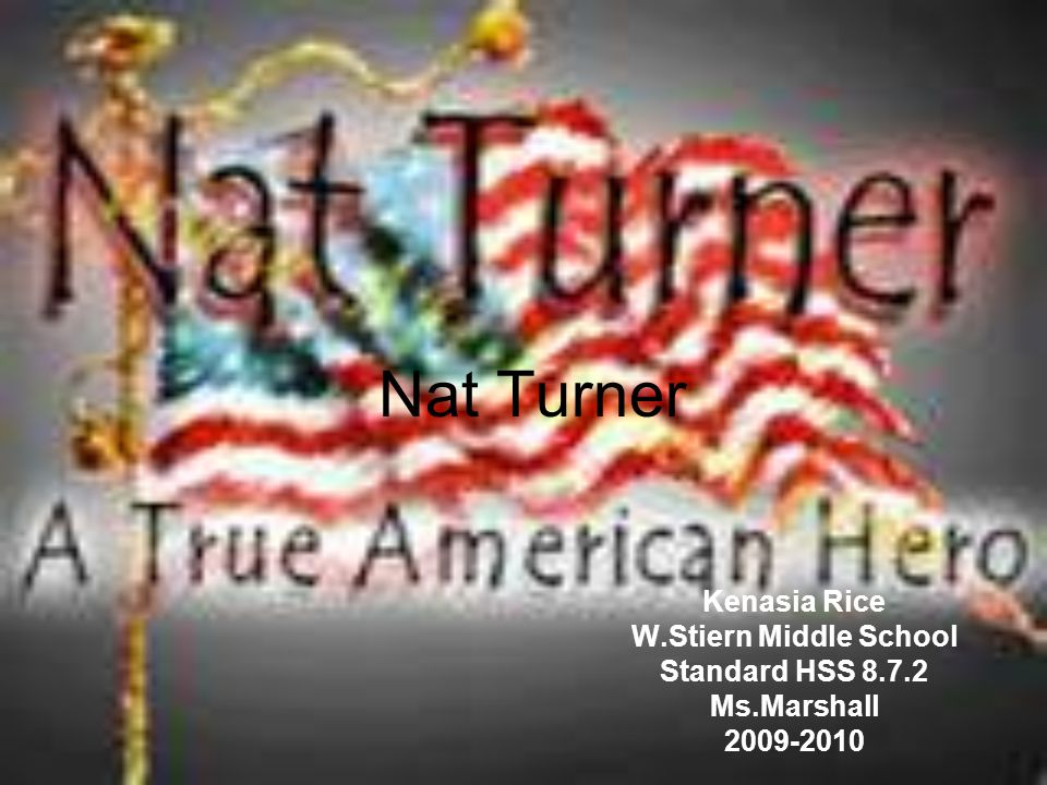 Nat Turner Kenasia Rice W.Stiern Middle School Standard HSS 8.7.2 Ms.Marshall 2009-2010