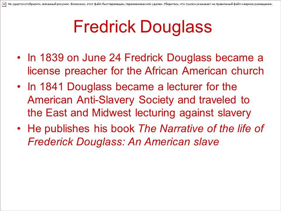 Fredrick Douglass In 1839 on June 24 Fredrick Douglass became a license preacher for the African American church In 1841 Douglass became a lecturer fo