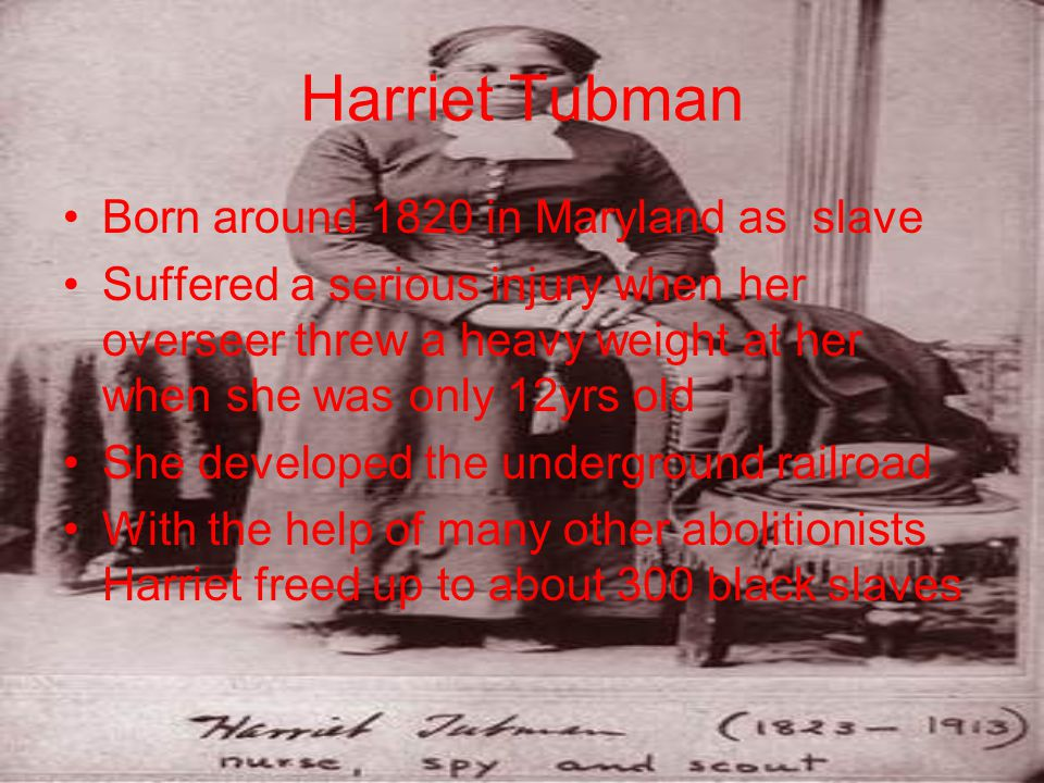 Harriet Tubman Born around 1820 in Maryland as slave Suffered a serious injury when her overseer threw a heavy weight at her when she was only 12yrs old She developed the underground railroad With the help of many other abolitionists Harriet freed up to about 300 black slaves