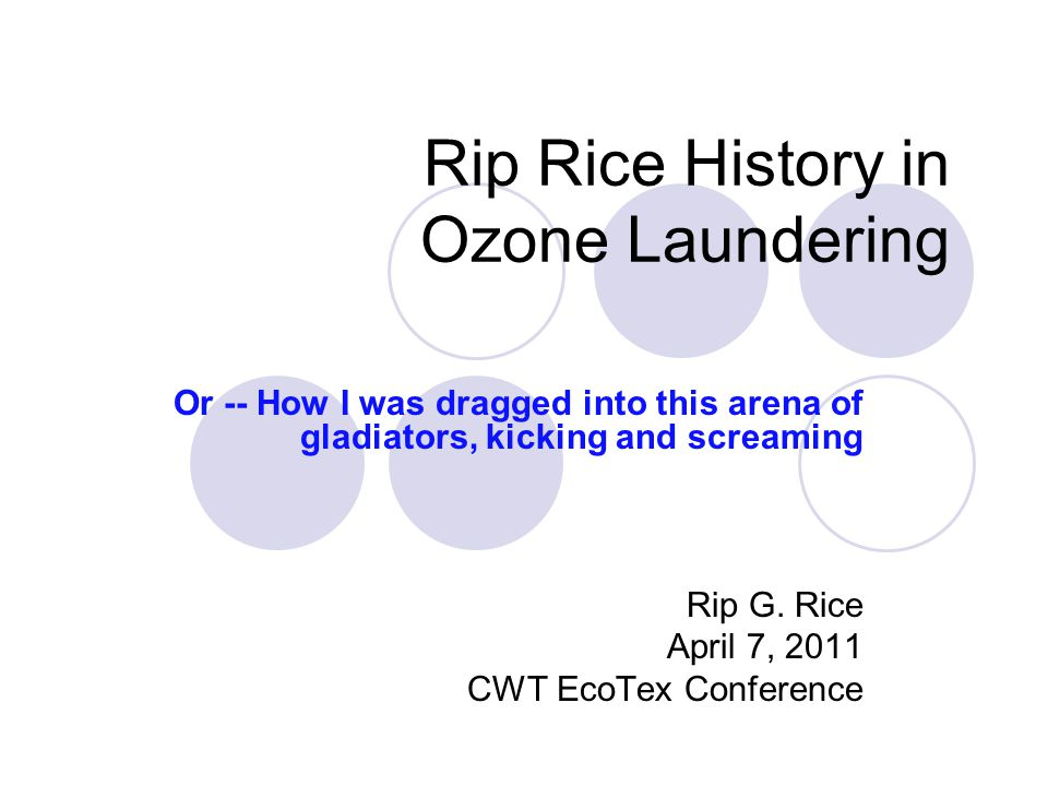 Rip Rice History in Ozone Laundering Or -- How I was dragged into this arena of gladiators, kicking and screaming Rip G.