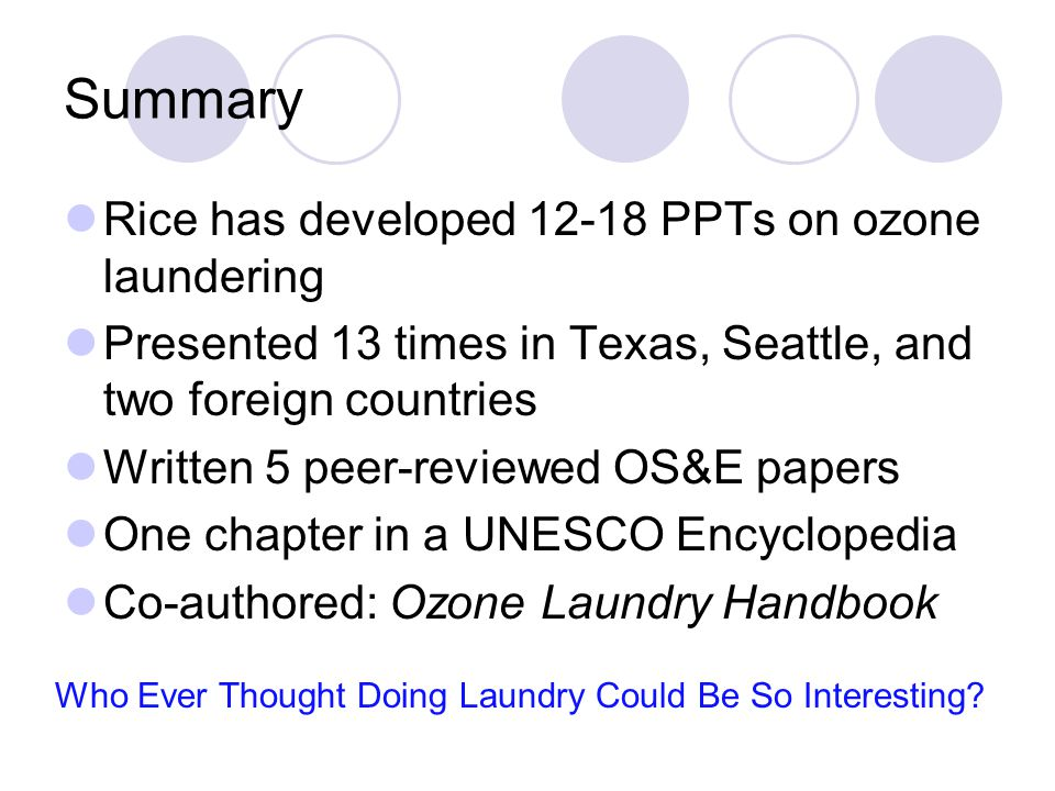 Summary Rice has developed 12-18 PPTs on ozone laundering Presented 13 times in Texas, Seattle, and two foreign countries Written 5 peer-reviewed OS&E papers One chapter in a UNESCO Encyclopedia Co-authored: Ozone Laundry Handbook Who Ever Thought Doing Laundry Could Be So Interesting