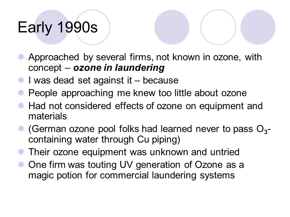 Early 1990s Approached by several firms, not known in ozone, with concept – ozone in laundering I was dead set against it – because People approaching me knew too little about ozone Had not considered effects of ozone on equipment and materials (German ozone pool folks had learned never to pass O 3 - containing water through Cu piping) Their ozone equipment was unknown and untried One firm was touting UV generation of Ozone as a magic potion for commercial laundering systems