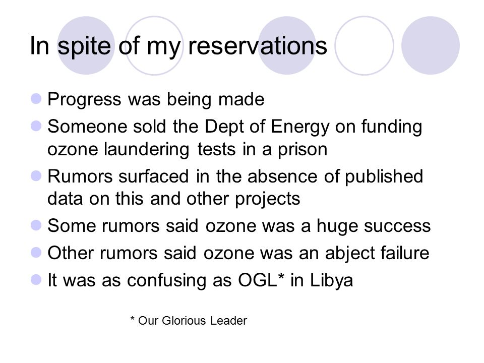 In spite of my reservations Progress was being made Someone sold the Dept of Energy on funding ozone laundering tests in a prison Rumors surfaced in the absence of published data on this and other projects Some rumors said ozone was a huge success Other rumors said ozone was an abject failure It was as confusing as OGL* in Libya * Our Glorious Leader