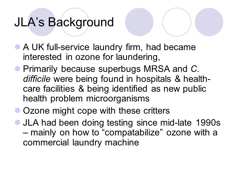 JLA's Background A UK full-service laundry firm, had became interested in ozone for laundering, Primarily because superbugs MRSA and C.