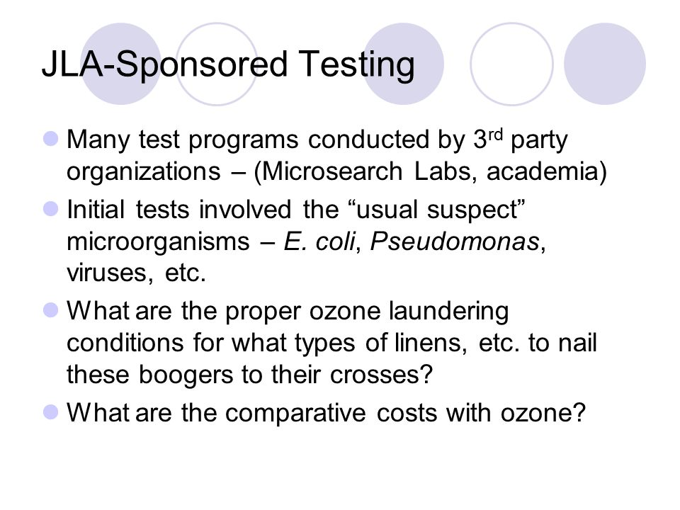 JLA-Sponsored Testing Many test programs conducted by 3 rd party organizations – (Microsearch Labs, academia) Initial tests involved the usual suspect microorganisms – E.