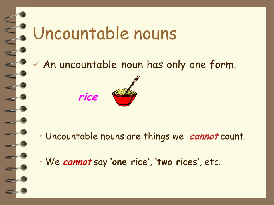 Uncountable nouns e.g. I eat rice everyday. I like rice. Rice is an uncountable noun.