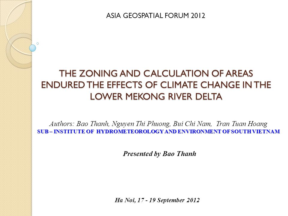 THE ZONING AND CALCULATION OF AREAS ENDURED THE EFFECTS OF CLIMATE CHANGE IN THE LOWER MEKONG RIVER DELTA Presented by Bao Thanh Authors: Bao Thanh, Nguyen Thi Phuong, Bui Chi Nam, Tran Tuan Hoang SUB – INSTITUTE OF HYDROMETEOROLOGY AND ENVIRONMENT OF SOUTH VIETNAM Ha Noi, 17 - 19 September 2012 ASIA GEOSPATIAL FORUM 2012