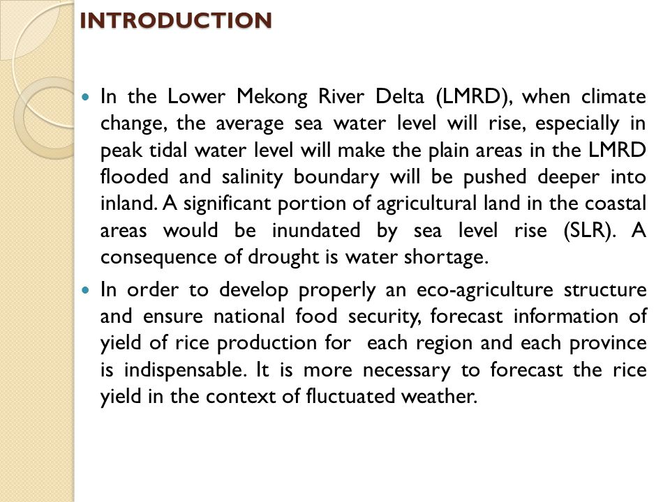 INTRODUCTION In the Lower Mekong River Delta (LMRD), when climate change, the average sea water level will rise, especially in peak tidal water level will make the plain areas in the LMRD flooded and salinity boundary will be pushed deeper into inland.