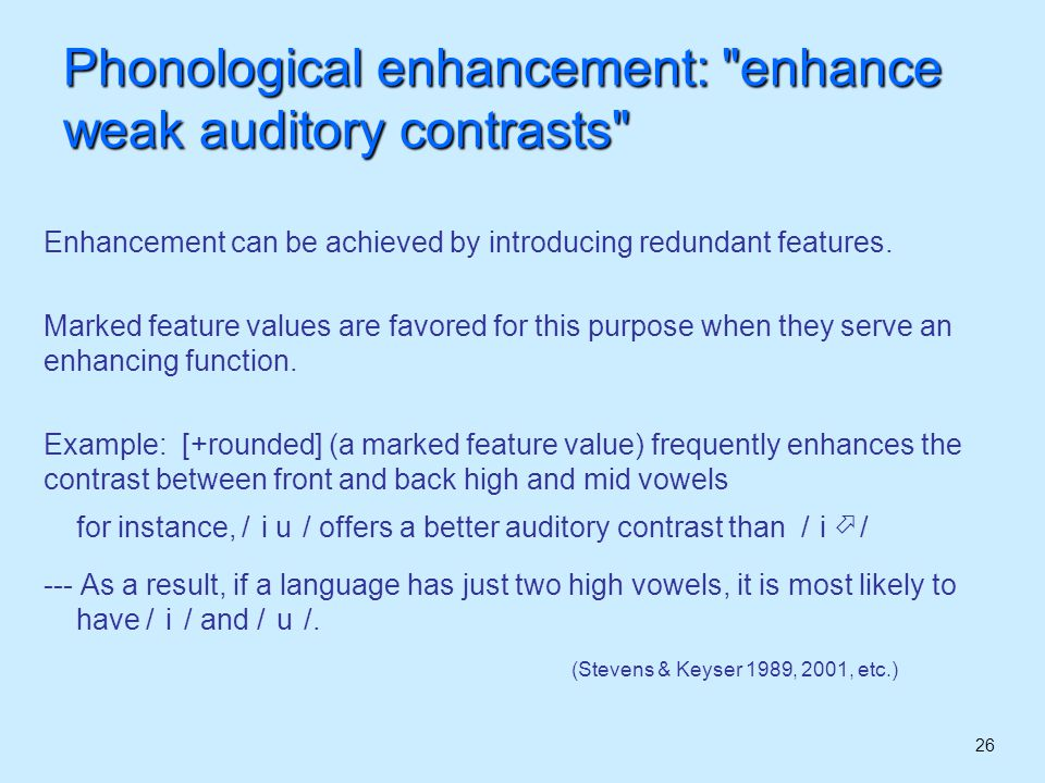 27 Phonological enhancement: enhance weak auditory contrasts However, such cases counteract the Marked Subset Principle: In most contexts, the marked value [+rounded] is less frequent than its absence, as we expect (for example, rounded consonants are less frequent than plain consonants) It is just in the class of high and mid vowels that the expected trend is reversed: the marked value [+rounded] is more frequent than its unmarked counterpart [-rounded] (or [Ørounded]) Even in such cases of frequency reversal , the value [+rounded] remains marked by most other criteria (e.g.