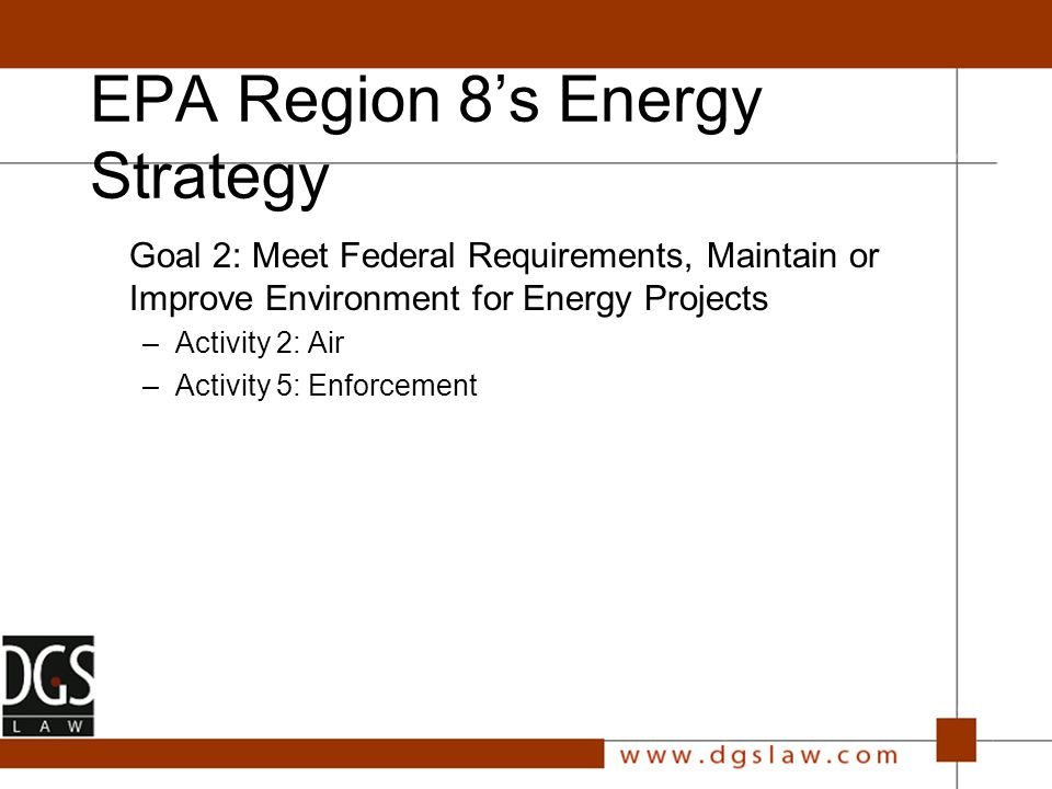 EPA Region 8's Energy Strategy Goal 2: Meet Federal Requirements, Maintain or Improve Environment for Energy Projects –Activity 2: Air –Activity 5: Enforcement