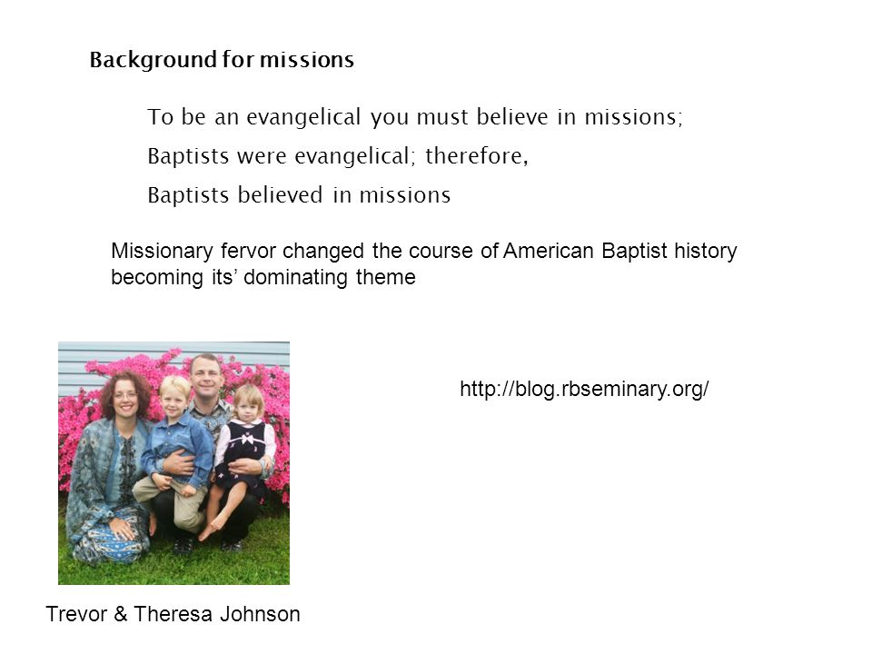 Background for missions To be an evangelical you must believe in missions; Baptists were evangelical; therefore, Baptists believed in missions Mission