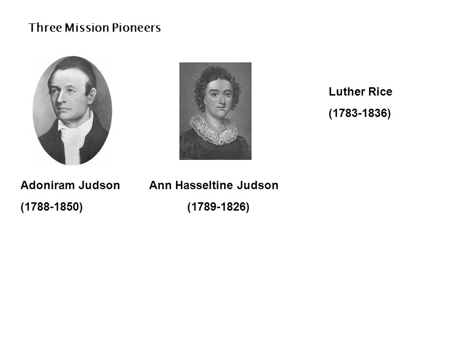 Three Mission Pioneers Luther Rice (1783-1836) Adoniram Judson (1788-1850) Ann Hasseltine Judson (1789-1826)