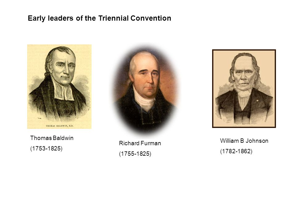 Early leaders of the Triennial Convention Thomas Baldwin (1753-1825) Richard Furman (1755-1825) William B Johnson (1782-1862)