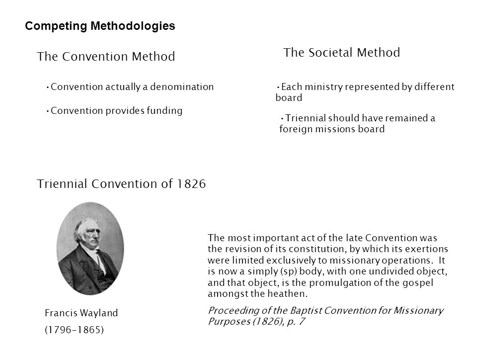 Competing Methodologies The Convention Method The Societal Method Convention provides funding Convention actually a denominationEach ministry represented by different board Triennial should have remained a foreign missions board Triennial Convention of 1826 Francis Wayland (1796-1865) The most important act of the late Convention was the revision of its constitution, by which its exertions were limited exclusively to missionary operations.