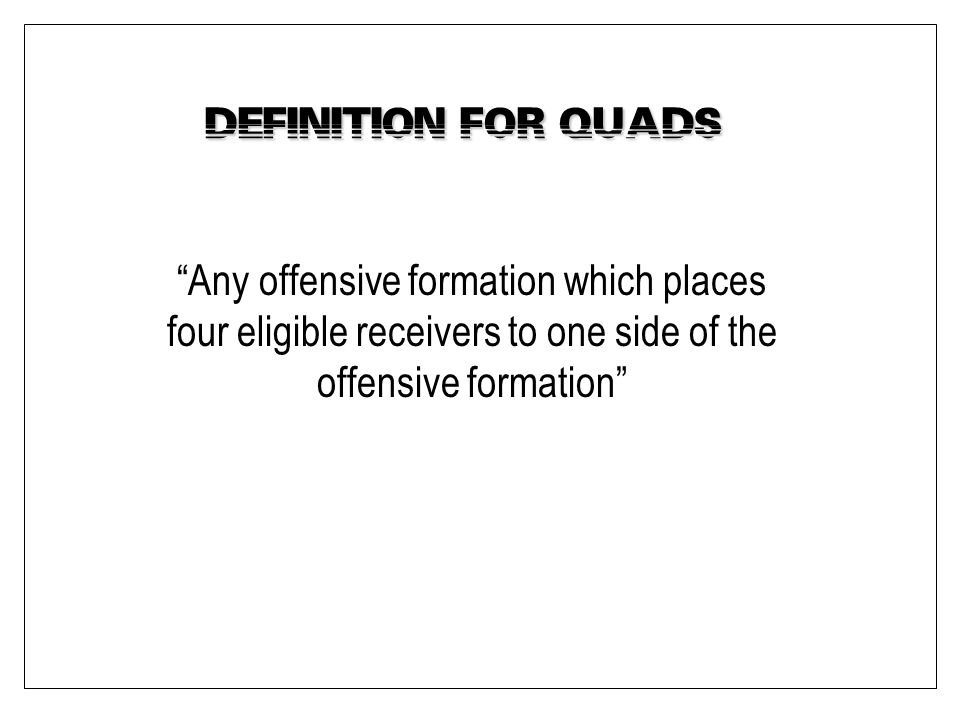 """Definition for """"Quads"""" """"Any offensive formation which places four eligible receivers to one side of the offensive formation"""""""