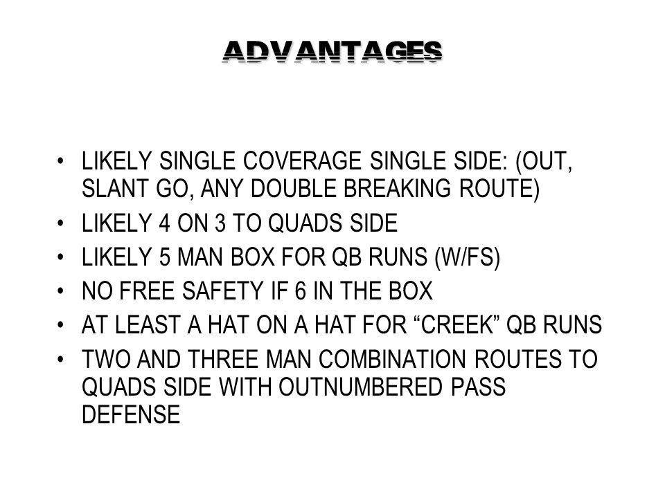 ADVANTAGES LIKELY SINGLE COVERAGE SINGLE SIDE: (OUT, SLANT GO, ANY DOUBLE BREAKING ROUTE) LIKELY 4 ON 3 TO QUADS SIDE LIKELY 5 MAN BOX FOR QB RUNS (W/