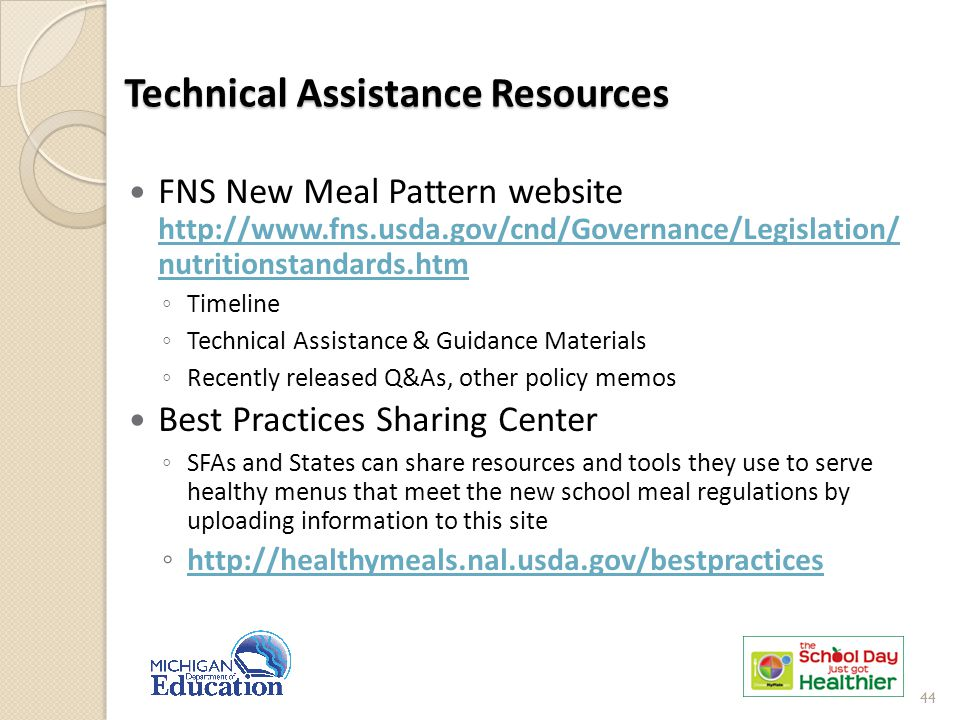 Technical Assistance Resources FNS New Meal Pattern website http://www.fns.usda.gov/cnd/Governance/Legislation/ nutritionstandards.htm http://www.fns.usda.gov/cnd/Governance/Legislation/ nutritionstandards.htm ◦ Timeline ◦ Technical Assistance & Guidance Materials ◦ Recently released Q&As, other policy memos Best Practices Sharing Center ◦ SFAs and States can share resources and tools they use to serve healthy menus that meet the new school meal regulations by uploading information to this site ◦ http://healthymeals.nal.usda.gov/bestpractices http://healthymeals.nal.usda.gov/bestpractices 44