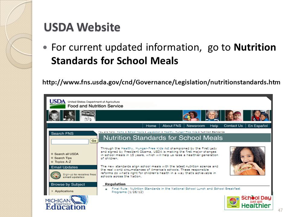 USDA Website For current updated information, go to Nutrition Standards for School Meals http://www.fns.usda.gov/cnd/Governance/Legislation/nutritionstandards.htm 47