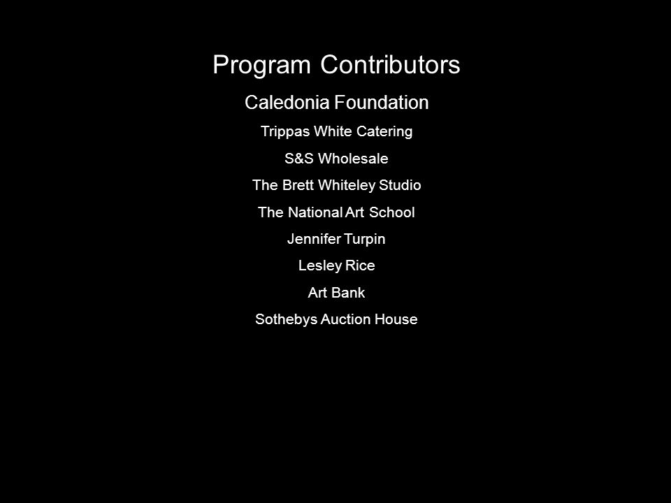 Program Contributors Caledonia Foundation Trippas White Catering S&S Wholesale The Brett Whiteley Studio The National Art School Jennifer Turpin Lesley Rice Art Bank Sothebys Auction House