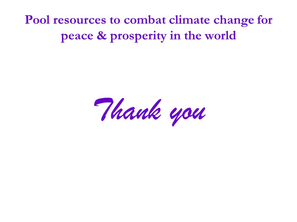 Pool resources to combat climate change for peace & prosperity in the world Thank you