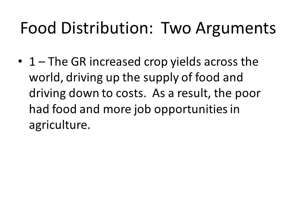 Food Distribution: Two Arguments 1 – The GR increased crop yields across the world, driving up the supply of food and driving down to costs.
