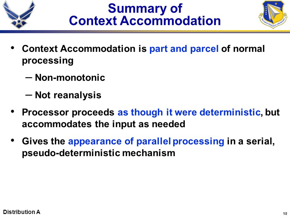 18 Context Accommodation is part and parcel of normal processing – Non-monotonic – Not reanalysis Processor proceeds as though it were deterministic, but accommodates the input as needed Gives the appearance of parallel processing in a serial, pseudo-deterministic mechanism Summary of Context Accommodation Distribution A