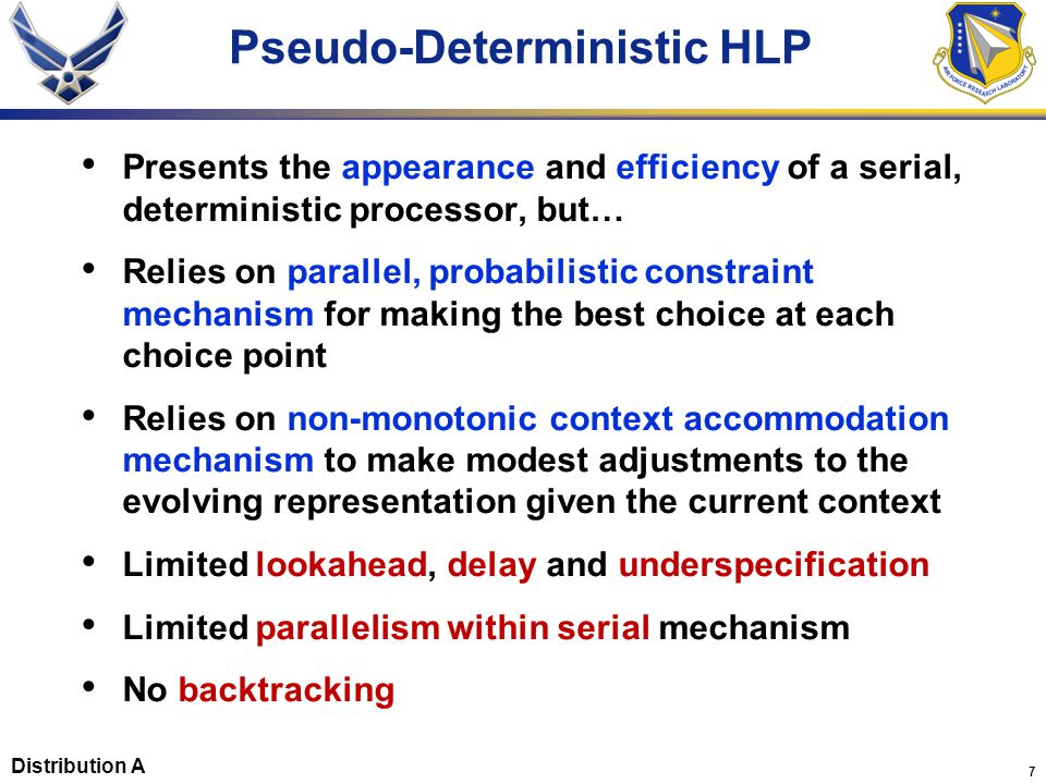 28 Conclusions Context accommodation, combined with parallel, probabilistic selection of alternatives, makes a serial, deterministic processor feasible HLP is Pseudo-Deterministic – Serial, deterministic (incremental), but… – Non-monotonic (context accommodation) – Depends on highly context sensitive, parallel, probabilistic constraint mechanism (interactive) Distribution A