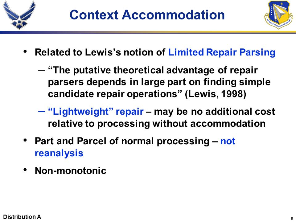 9 Context Accommodation Related to Lewis's notion of Limited Repair Parsing – The putative theoretical advantage of repair parsers depends in large part on finding simple candidate repair operations (Lewis, 1998) – Lightweight repair – may be no additional cost relative to processing without accommodation Part and Parcel of normal processing – not reanalysis Non-monotonic Distribution A
