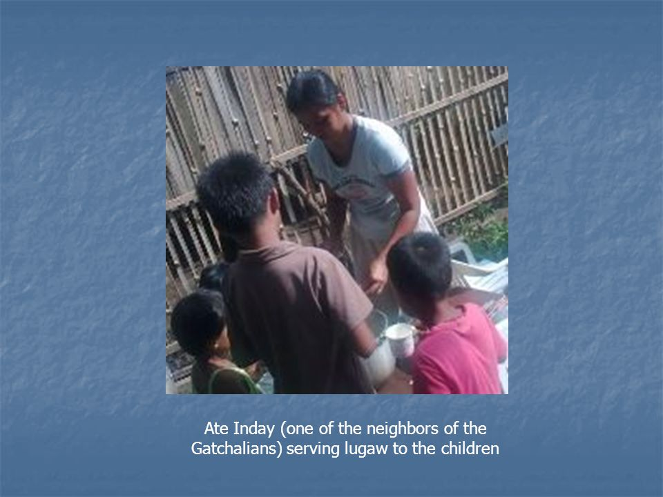 Ate Inday (one of the neighbors of the Gatchalians) serving lugaw to the children