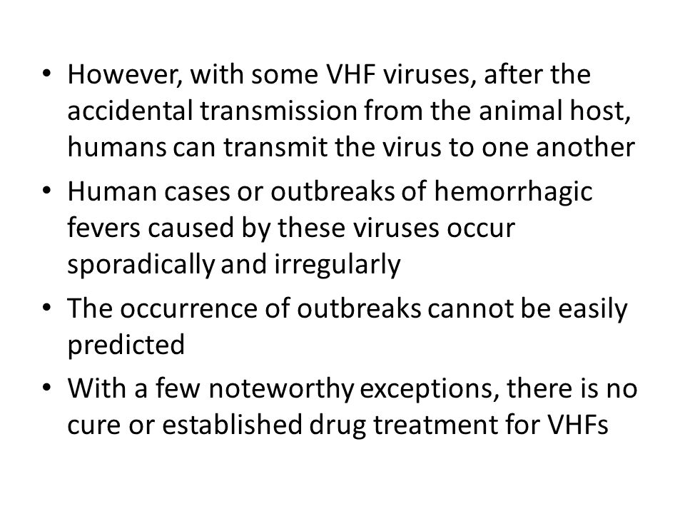 However, with some VHF viruses, after the accidental transmission from the animal host, humans can transmit the virus to one another Human cases or outbreaks of hemorrhagic fevers caused by these viruses occur sporadically and irregularly The occurrence of outbreaks cannot be easily predicted With a few noteworthy exceptions, there is no cure or established drug treatment for VHFs