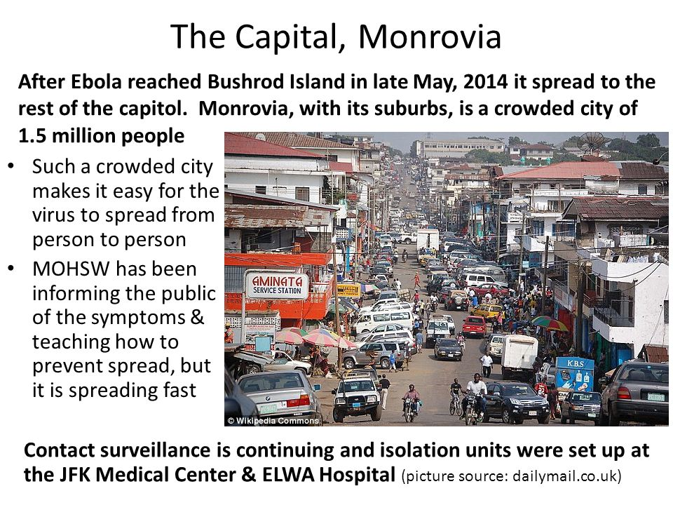The Capital, Monrovia Contact surveillance is continuing and isolation units were set up at the JFK Medical Center & ELWA Hospital (picture source: dailymail.co.uk) Such a crowded city makes it easy for the virus to spread from person to person MOHSW has been informing the public of the symptoms & teaching how to prevent spread, but it is spreading fast After Ebola reached Bushrod Island in late May, 2014 it spread to the rest of the capitol.