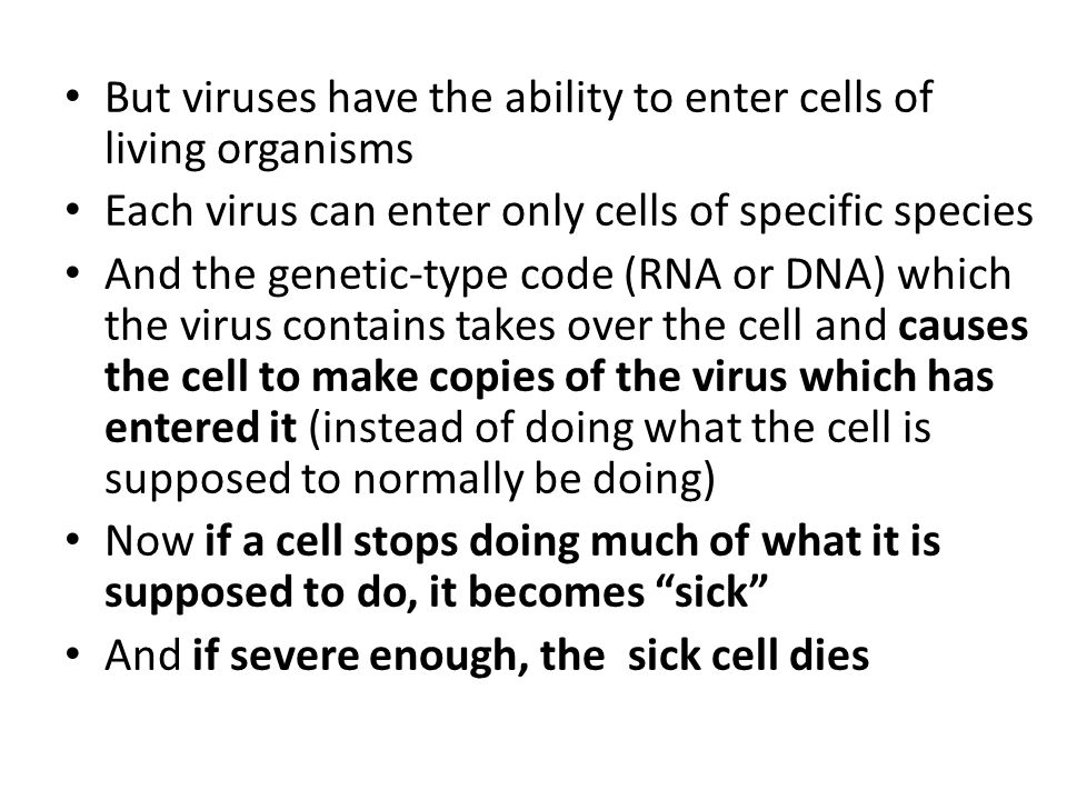 But viruses have the ability to enter cells of living organisms Each virus can enter only cells of specific species And the genetic-type code (RNA or DNA) which the virus contains takes over the cell and causes the cell to make copies of the virus which has entered it (instead of doing what the cell is supposed to normally be doing) Now if a cell stops doing much of what it is supposed to do, it becomes sick And if severe enough, the sick cell dies