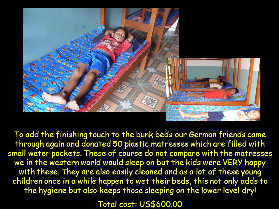 To add the finishing touch to the bunk beds our German friends came through again and donated 50 plastic matresses which are filled with small water pockets.