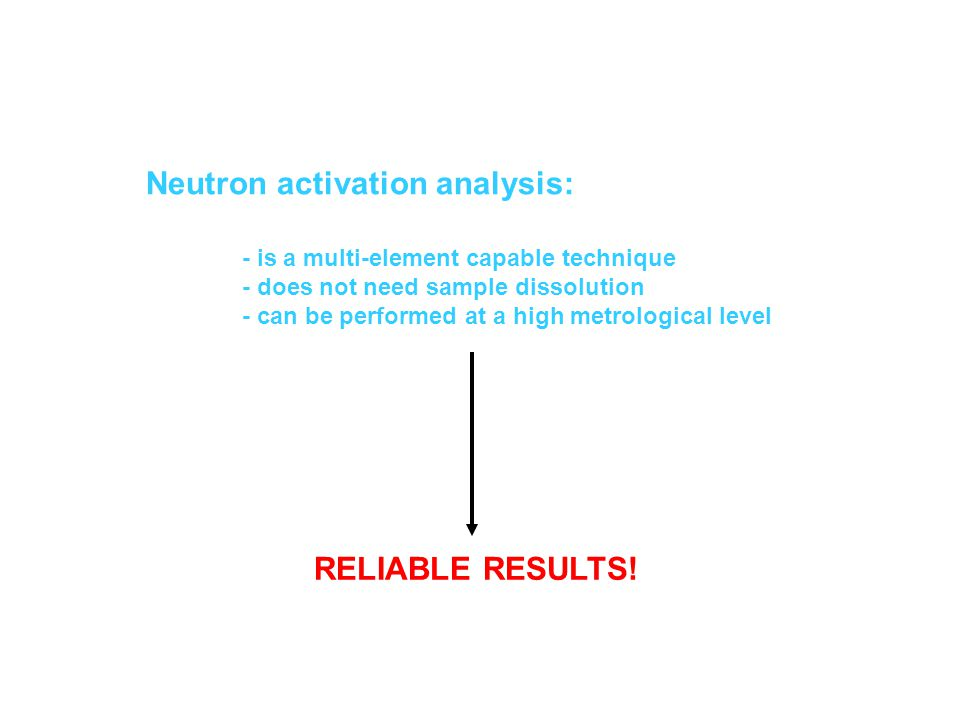 Neutron activation analysis: - is a multi-element capable technique - does not need sample dissolution - can be performed at a high metrological level RELIABLE RESULTS!